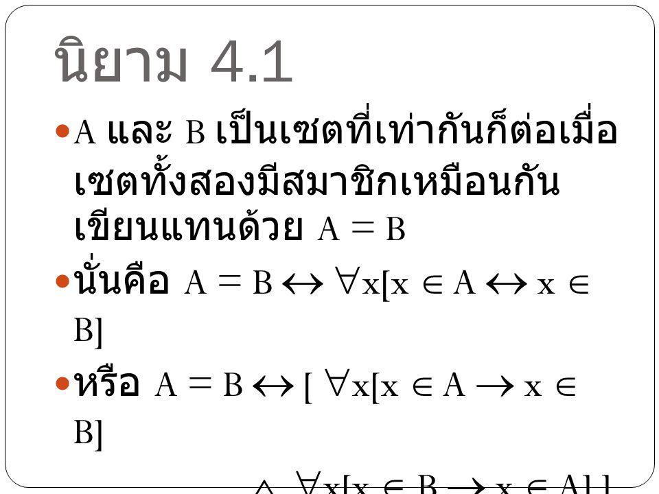 นิยาม 4.1 A และ B เป็นเซตที่เท่ากันก็ต่อเมื่อเซตทั้งสองมี สมาชิกเหมือนกัน เขียนแทนด้วย A = B. นั่นคือ A = B  x[x  A  x  B]